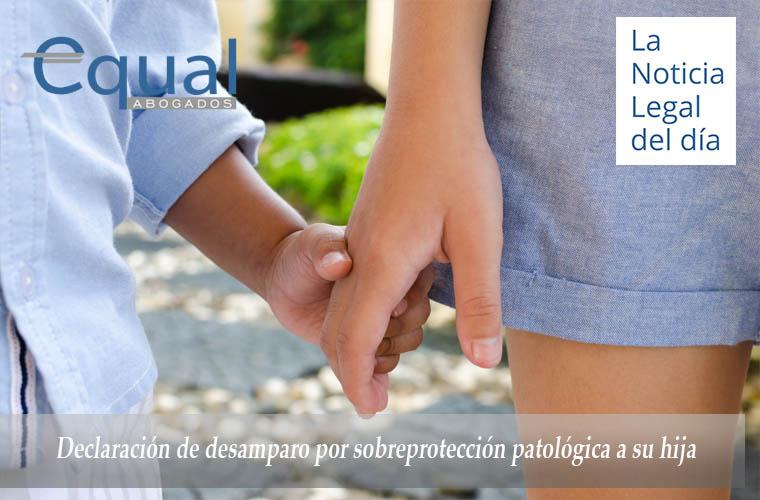 Declaración de desamparo por sobreprotección patológica a su hija